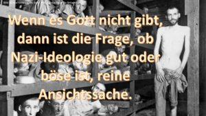 Wenn es Gott nicht gibt, dann ist die Frage, ob Nazi-Ideologie gut oder böse ist, reine Ansichtssache.